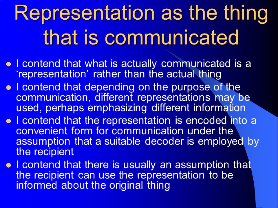 Representation as the thing that is communicated I contend that what is actually communicated is a 'representation' rather than the actual thing I contend that depending on the purpose of the communication, different representations may be used, perhaps emphasizing different information I contend that the representation is encoded into a convenient form for communication under the assumption that a suitable decoder is employed by the recipient I contend that there is usually an assumption that the recipient can use the representation to be informed about the original thing