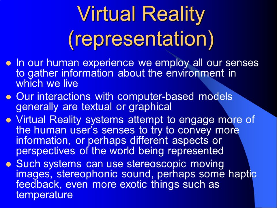 Virtual Reality (representation) In our human experience we employ all our senses to gather information about the environment in which we live Our interactions with computer-based models generally are textual or graphical Virtual Reality systems attempt to engage more of the human user's senses to try to convey more information, or perhaps different aspects or perspectives of the world being represented Such systems can use stereoscopic moving images, stereophonic sound, perhaps some haptic feedback, even more exotic things such as temperature