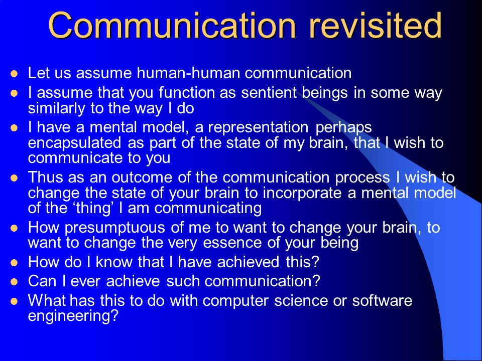 Communication revisited Let us assume human-human communication I assume that you function as sentient beings in some way similarly to the way I do I have a mental model, a representation perhaps encapsulated as part of the state of my brain, that I wish to communicate to you Thus as an outcome of the communication process I wish to change the state of your brain to incorporate a mental model of the 'thing' I am communicating How presumptuous of me to want to change your brain, to want to change the very essence of your being How do I know that I have achieved this.