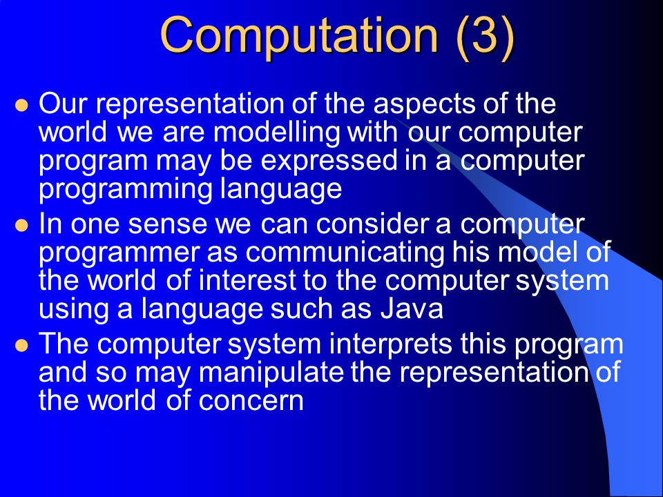 Computation (3) Our representation of the aspects of the world we are modelling with our computer program may be expressed in a computer programming language In one sense we can consider a computer programmer as communicating his model of the world of interest to the computer system using a language such as Java The computer system interprets this program and so may manipulate the representation of the world of concern