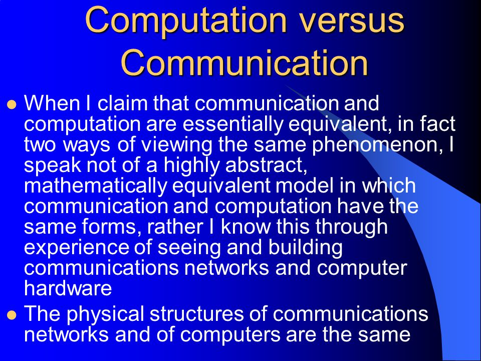 Computation versus Communication When I claim that communication and computation are essentially equivalent, in fact two ways of viewing the same phenomenon, I speak not of a highly abstract, mathematically equivalent model in which communication and computation have the same forms, rather I know this through experience of seeing and building communications networks and computer hardware The physical structures of communications networks and of computers are the same