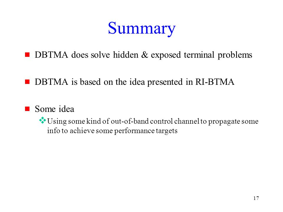 17 Summary  DBTMA does solve hidden & exposed terminal problems  DBTMA is based on the idea presented in RI-BTMA  Some idea  Using some kind of out-of-band control channel to propagate some info to achieve some performance targets
