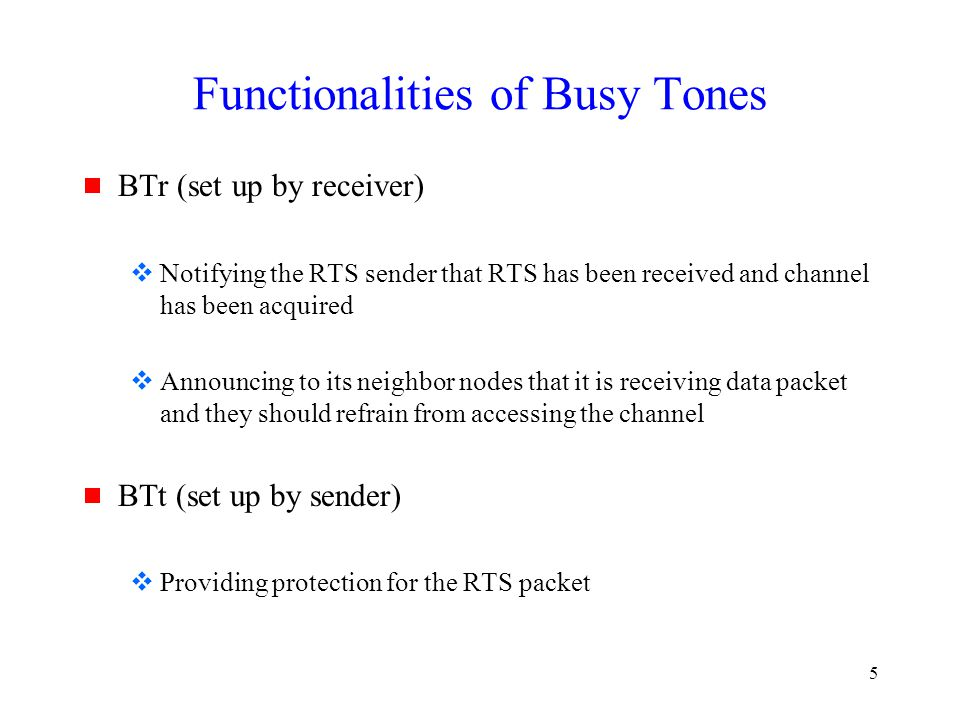 5 Functionalities of Busy Tones  BTr (set up by receiver)  Notifying the RTS sender that RTS has been received and channel has been acquired  Announcing to its neighbor nodes that it is receiving data packet and they should refrain from accessing the channel  BTt (set up by sender)  Providing protection for the RTS packet