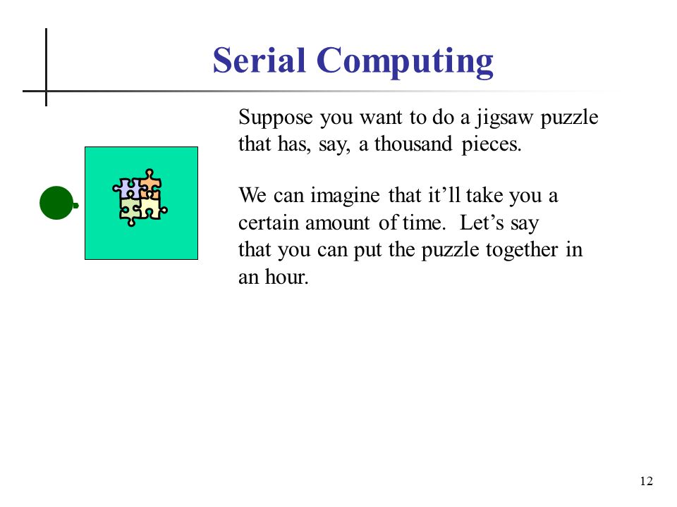 Serial Computing 12 Suppose you want to do a jigsaw puzzle that has, say, a thousand pieces.