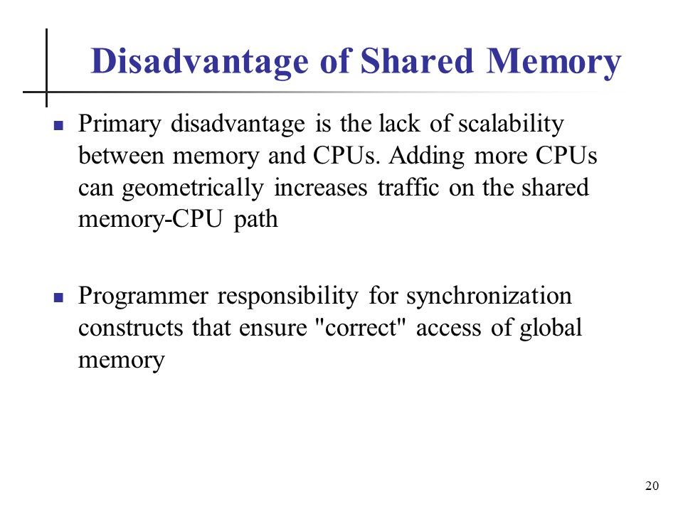 Disadvantage of Shared Memory Primary disadvantage is the lack of scalability between memory and CPUs.