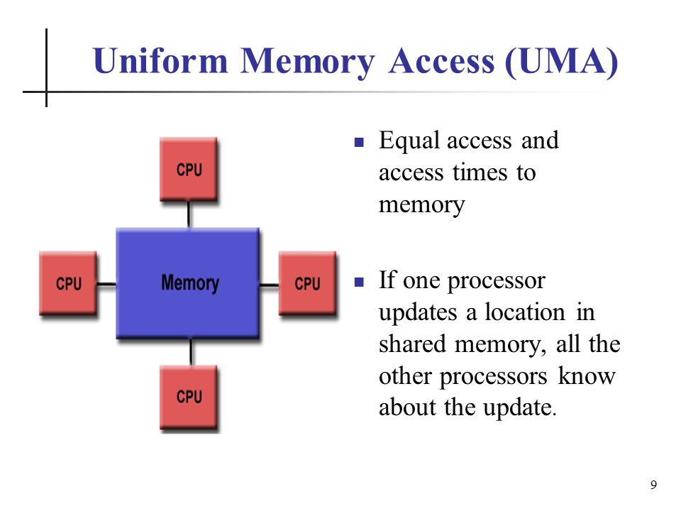 Uniform Memory Access (UMA) Equal access and access times to memory If one processor updates a location in shared memory, all the other processors know about the update.