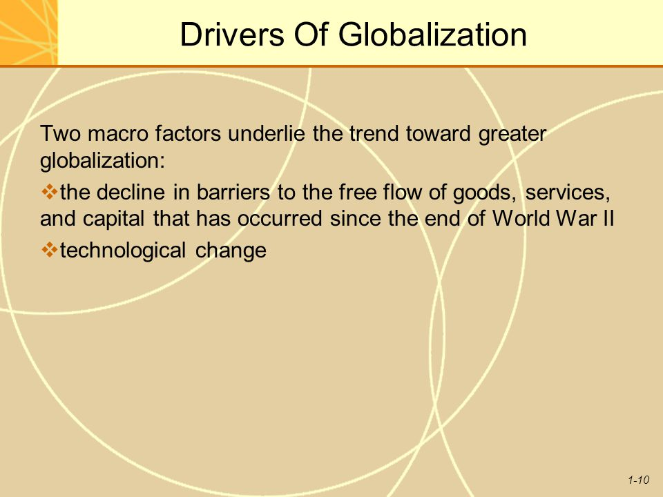 1-10 Drivers Of Globalization Two macro factors underlie the trend toward greater globalization:  the decline in barriers to the free flow of goods,