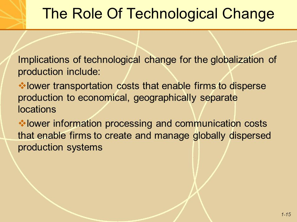 1-15 The Role Of Technological Change Implications of technological change for the globalization of production include:  lower transportation costs t