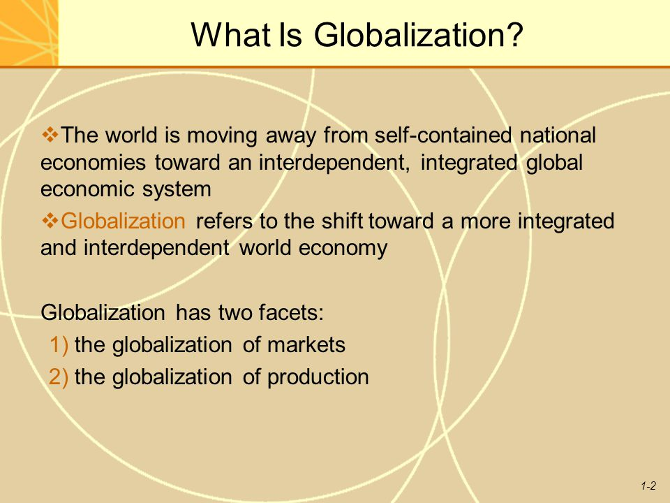 1-2 What Is Globalization?  The world is moving away from self-contained national economies toward an interdependent, integrated global economic syst