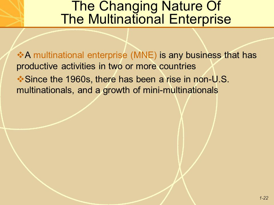 1-22 The Changing Nature Of The Multinational Enterprise  A multinational enterprise (MNE) is any business that has productive activities in two or m