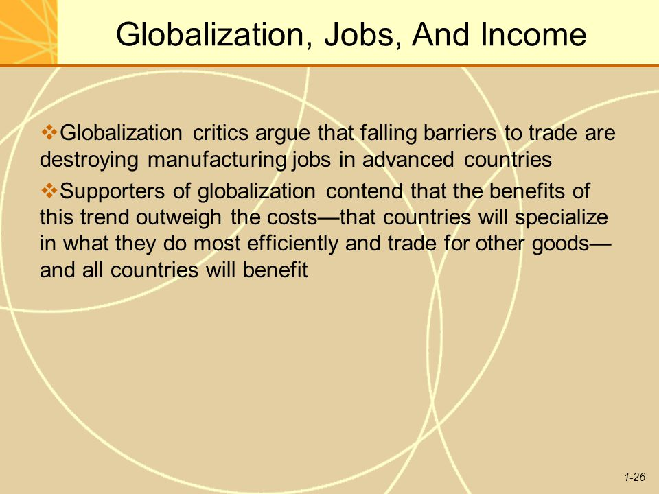 1-26 Globalization, Jobs, And Income  Globalization critics argue that falling barriers to trade are destroying manufacturing jobs in advanced countr