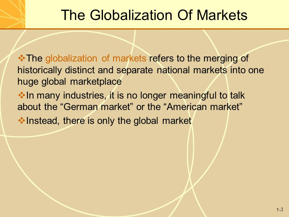 1-4 The Globalization Of Markets  Falling trade barriers make it easier to sell internationally  The tastes and preferences of consumers are converging on some global norm  Firms help create the global market by offering the same basic products worldwide