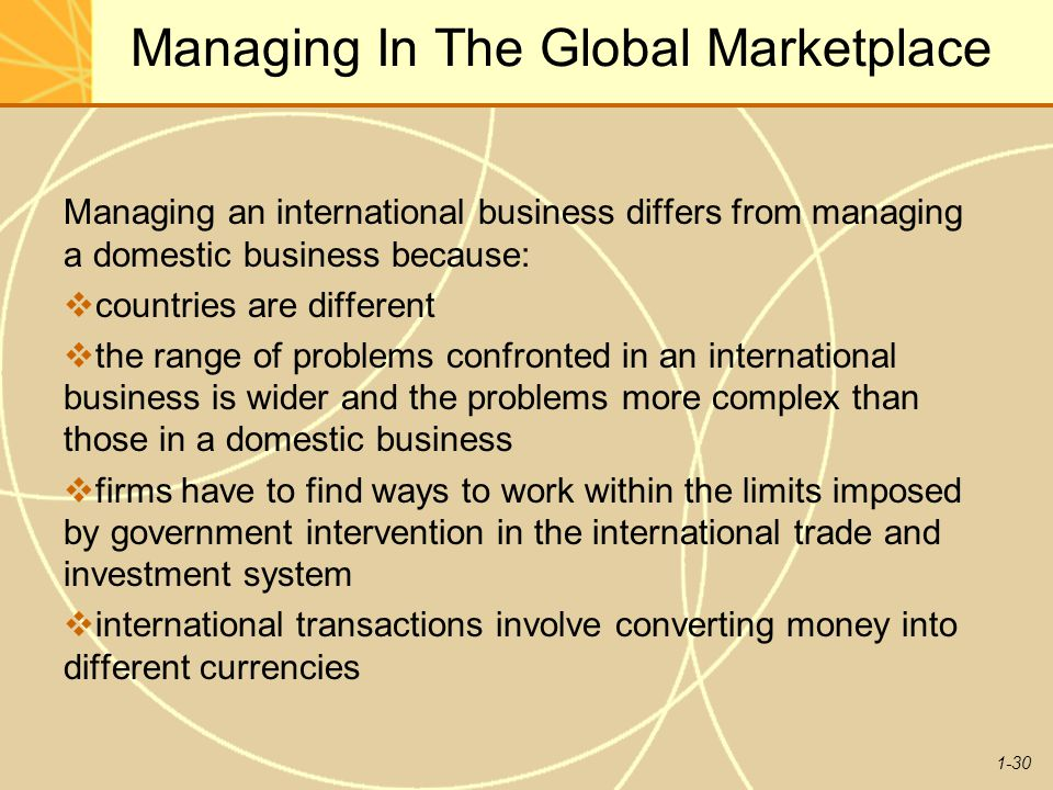 1-30 Managing In The Global Marketplace Managing an international business differs from managing a domestic business because:  countries are differen