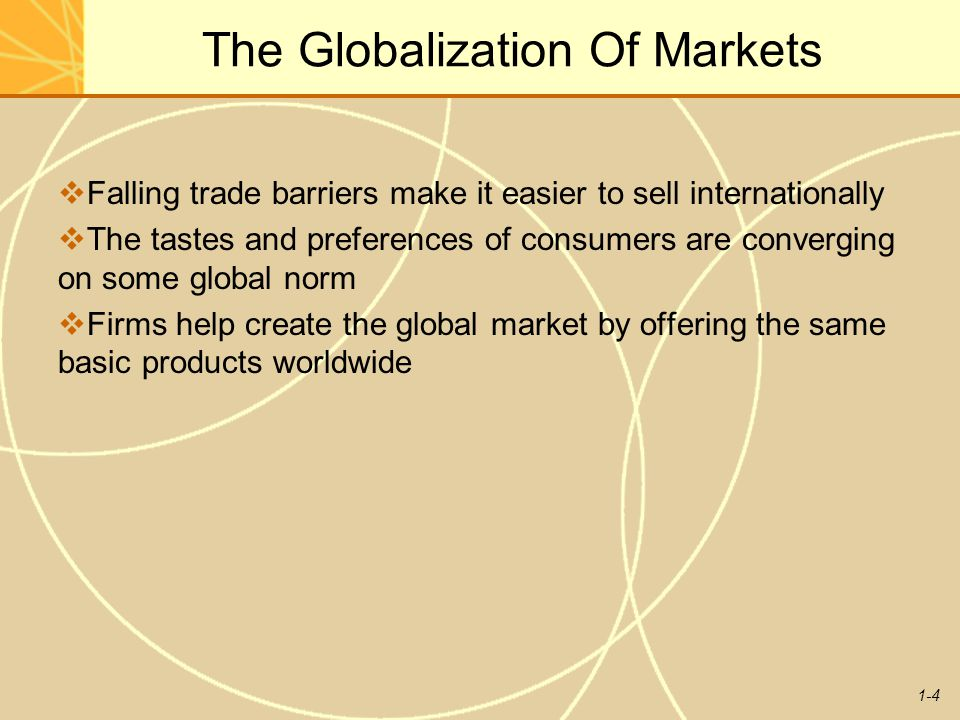 1-4 The Globalization Of Markets  Falling trade barriers make it easier to sell internationally  The tastes and preferences of consumers are converg