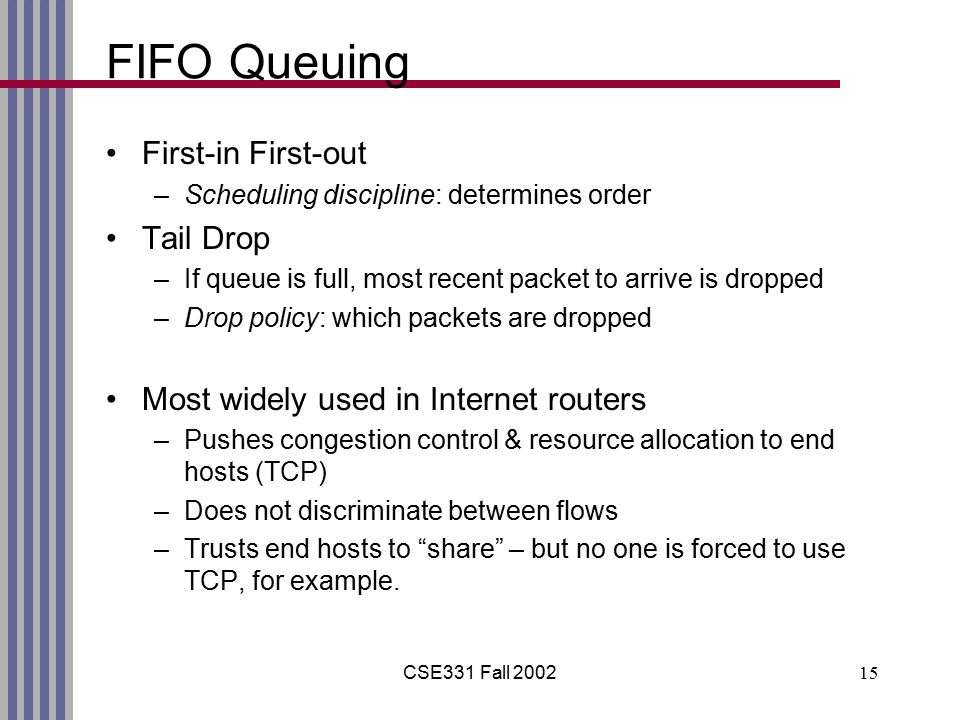 CSE331 Fall 200215 FIFO Queuing First-in First-out –Scheduling discipline: determines order Tail Drop –If queue is full, most recent packet to arrive is dropped –Drop policy: which packets are dropped Most widely used in Internet routers –Pushes congestion control & resource allocation to end hosts (TCP) –Does not discriminate between flows –Trusts end hosts to share – but no one is forced to use TCP, for example.