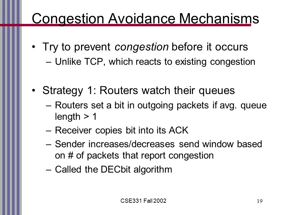 CSE331 Fall 200219 Congestion Avoidance Mechanisms Try to prevent congestion before it occurs –Unlike TCP, which reacts to existing congestion Strategy 1: Routers watch their queues –Routers set a bit in outgoing packets if avg.