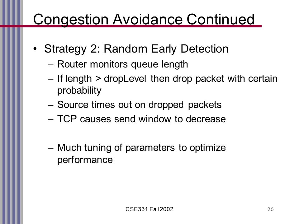 CSE331 Fall 200220 Congestion Avoidance Continued Strategy 2: Random Early Detection –Router monitors queue length –If length > dropLevel then drop packet with certain probability –Source times out on dropped packets –TCP causes send window to decrease –Much tuning of parameters to optimize performance