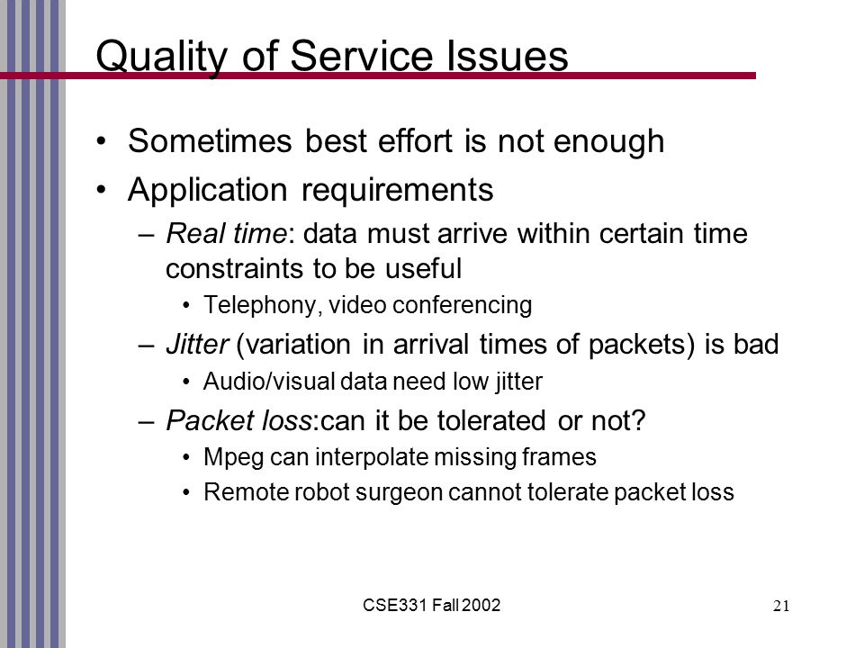 CSE331 Fall 200221 Quality of Service Issues Sometimes best effort is not enough Application requirements –Real time: data must arrive within certain time constraints to be useful Telephony, video conferencing –Jitter (variation in arrival times of packets) is bad Audio/visual data need low jitter –Packet loss:can it be tolerated or not.
