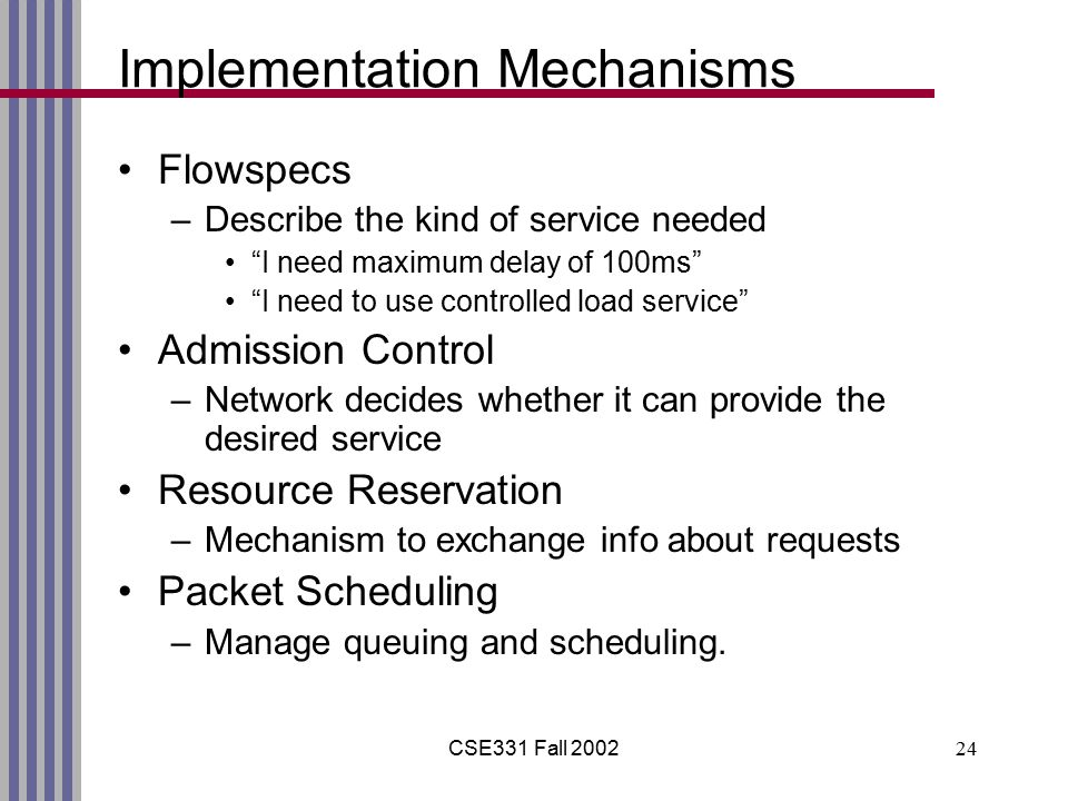 CSE331 Fall 200224 Implementation Mechanisms Flowspecs –Describe the kind of service needed I need maximum delay of 100ms I need to use controlled load service Admission Control –Network decides whether it can provide the desired service Resource Reservation –Mechanism to exchange info about requests Packet Scheduling –Manage queuing and scheduling.