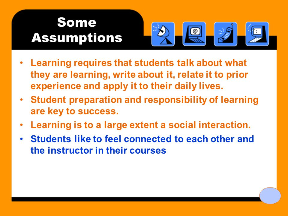 Some Assumptions Learning requires that students talk about what they are learning, write about it, relate it to prior experience and apply it to their daily lives.