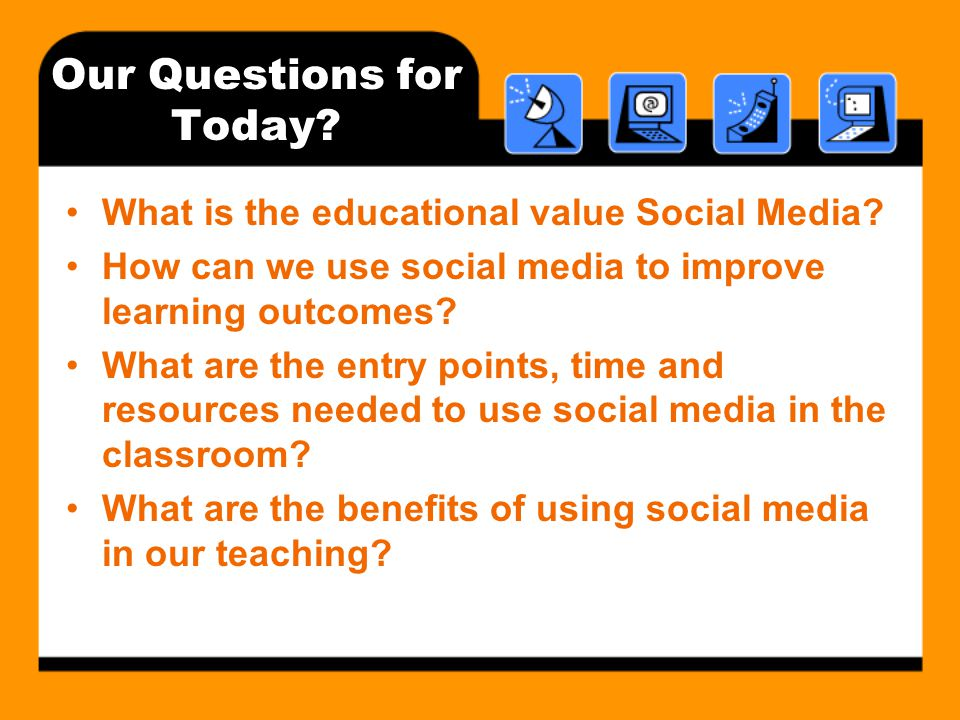 Our Questions for Today. What is the educational value Social Media.