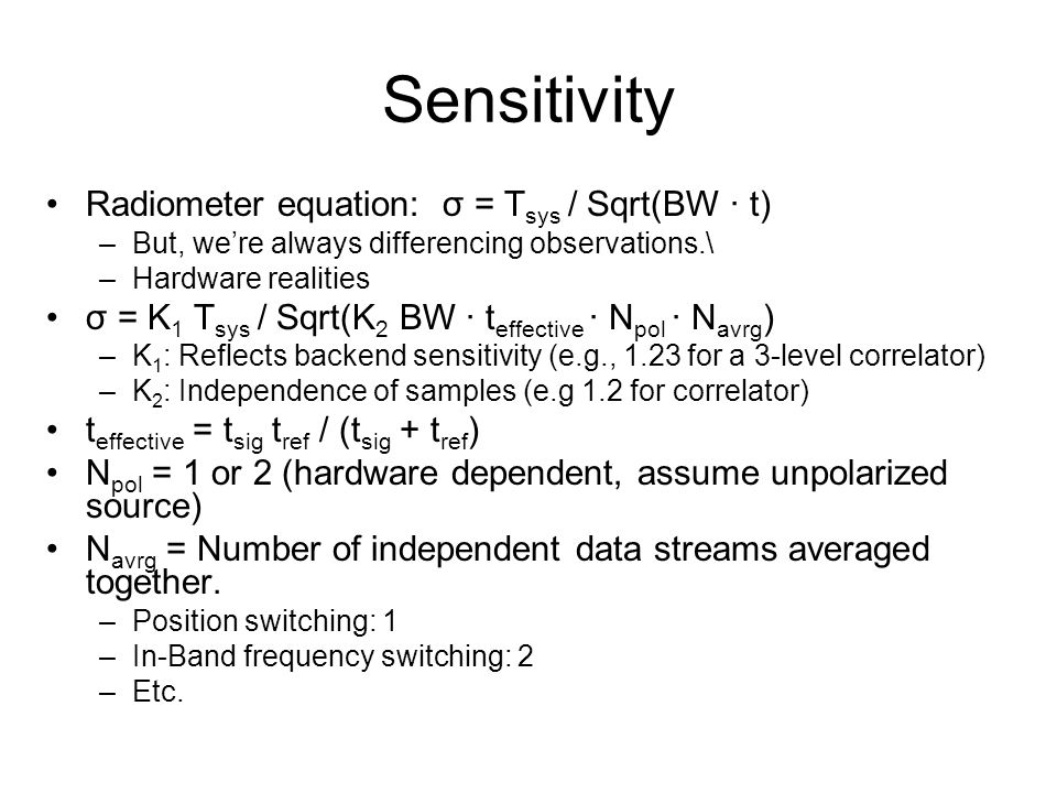 Sensitivity Radiometer equation: σ = T sys / Sqrt(BW ∙ t) –But, we're always differencing observations.\ –Hardware realities σ = K 1 T sys / Sqrt(K 2 BW ∙ t effective ∙ N pol ∙ N avrg ) –K 1 : Reflects backend sensitivity (e.g., 1.23 for a 3-level correlator) –K 2 : Independence of samples (e.g 1.2 for correlator) t effective = t sig t ref / (t sig + t ref ) N pol = 1 or 2 (hardware dependent, assume unpolarized source) N avrg = Number of independent data streams averaged together.