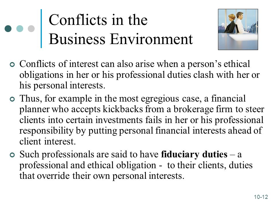 10-12 Conflicts in the Business Environment Conflicts of interest can also arise when a person's ethical obligations in her or his professional duties