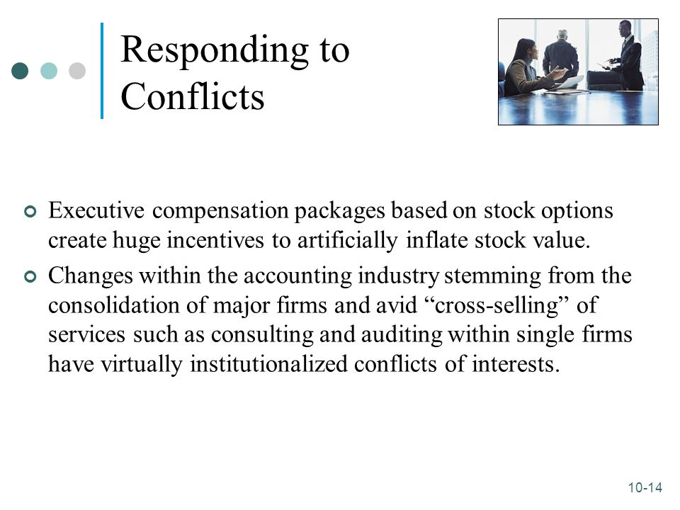 10-14 Responding to Conflicts Executive compensation packages based on stock options create huge incentives to artificially inflate stock value. Chang