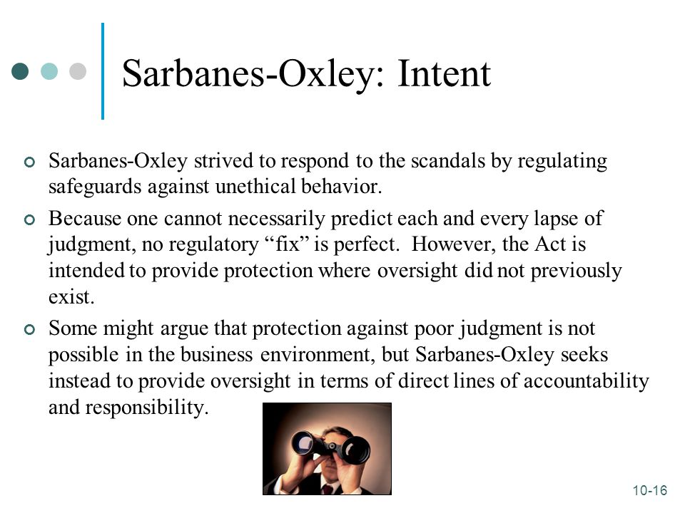 10-16 Sarbanes-Oxley: Intent Sarbanes-Oxley strived to respond to the scandals by regulating safeguards against unethical behavior. Because one cannot