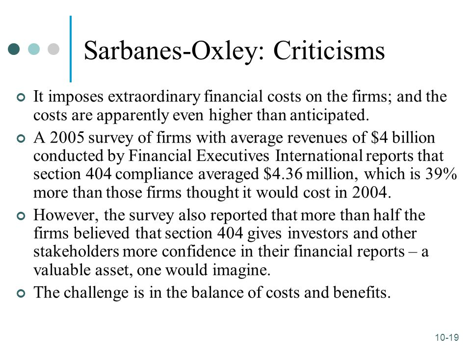 10-19 Sarbanes-Oxley: Criticisms It imposes extraordinary financial costs on the firms; and the costs are apparently even higher than anticipated. A 2