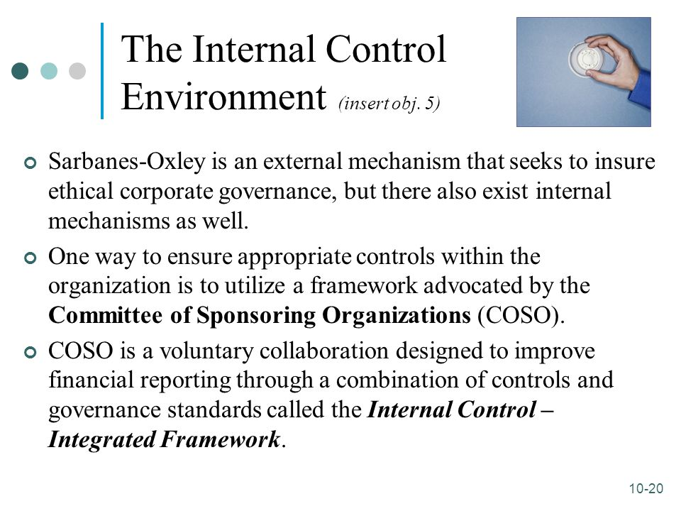10-20 The Internal Control Environment (insert obj. 5) Sarbanes-Oxley is an external mechanism that seeks to insure ethical corporate governance, but