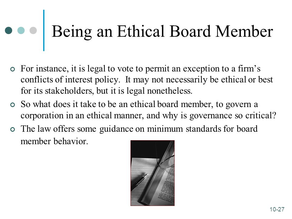 10-27 Being an Ethical Board Member For instance, it is legal to vote to permit an exception to a firm's conflicts of interest policy. It may not nece