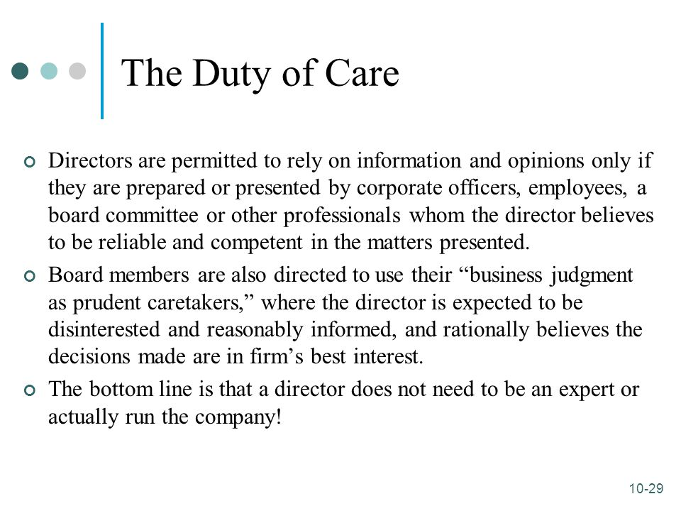 10-29 The Duty of Care Directors are permitted to rely on information and opinions only if they are prepared or presented by corporate officers, emplo