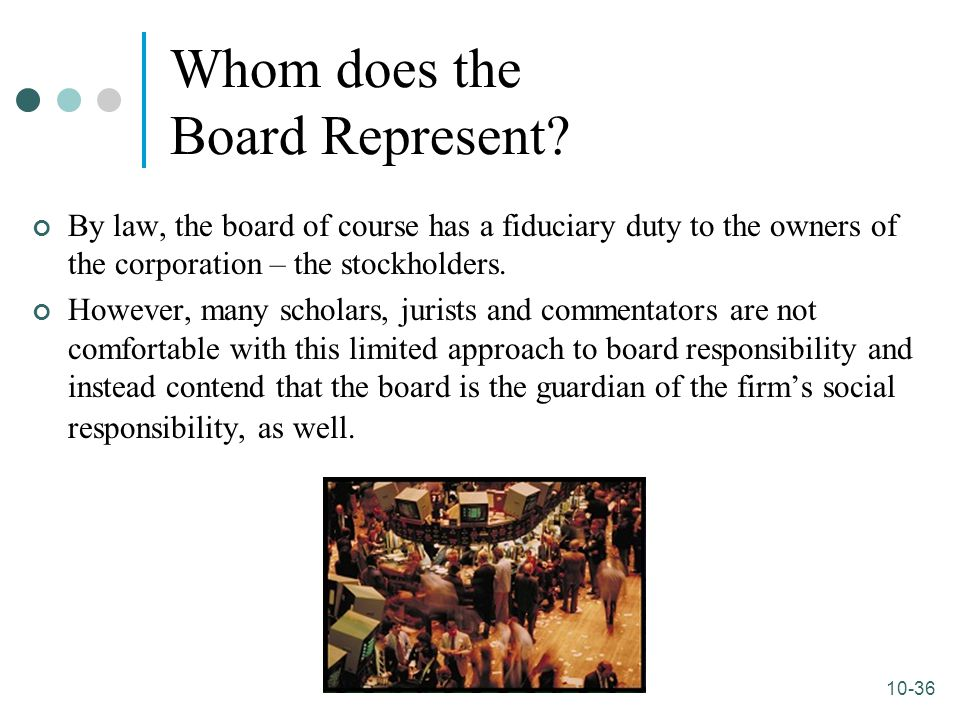 10-36 Whom does the Board Represent? By law, the board of course has a fiduciary duty to the owners of the corporation – the stockholders. However, ma