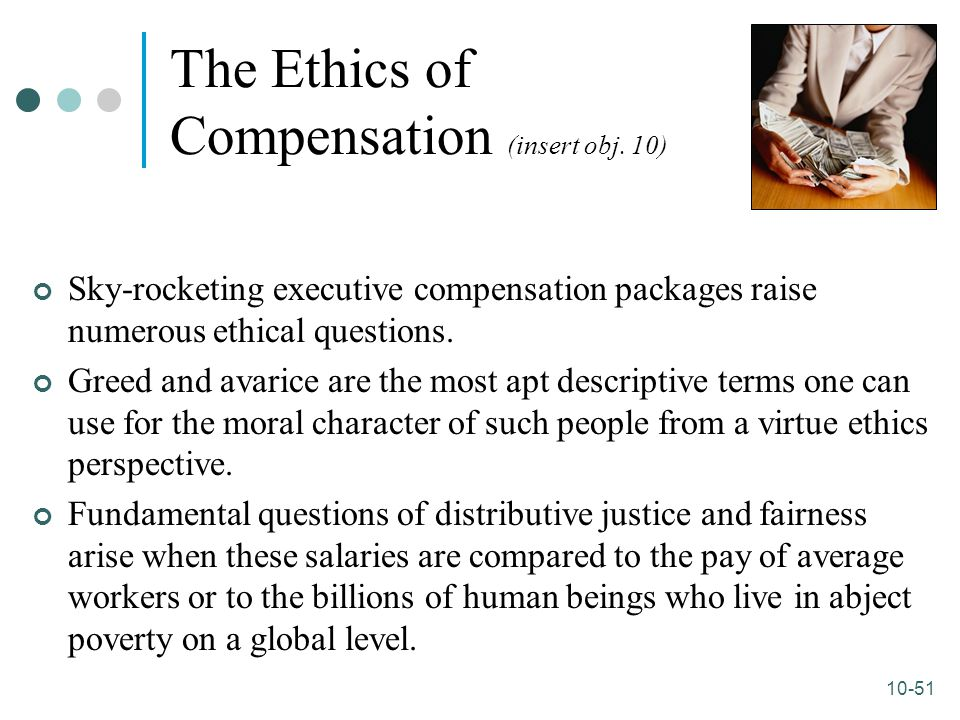 10-51 The Ethics of Compensation (insert obj. 10) Sky-rocketing executive compensation packages raise numerous ethical questions. Greed and avarice ar