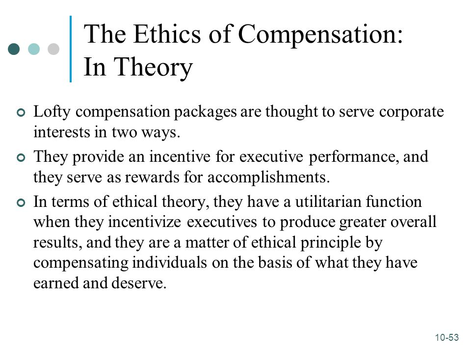 10-53 The Ethics of Compensation: In Theory Lofty compensation packages are thought to serve corporate interests in two ways. They provide an incentiv