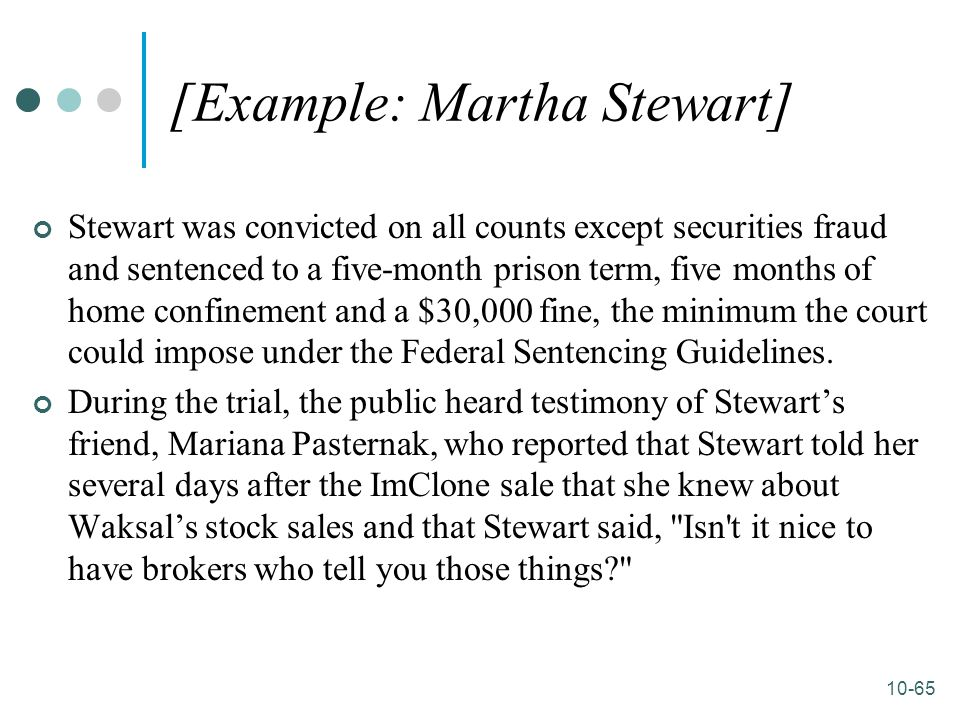 10-65 [Example: Martha Stewart] Stewart was convicted on all counts except securities fraud and sentenced to a five-month prison term, five months of