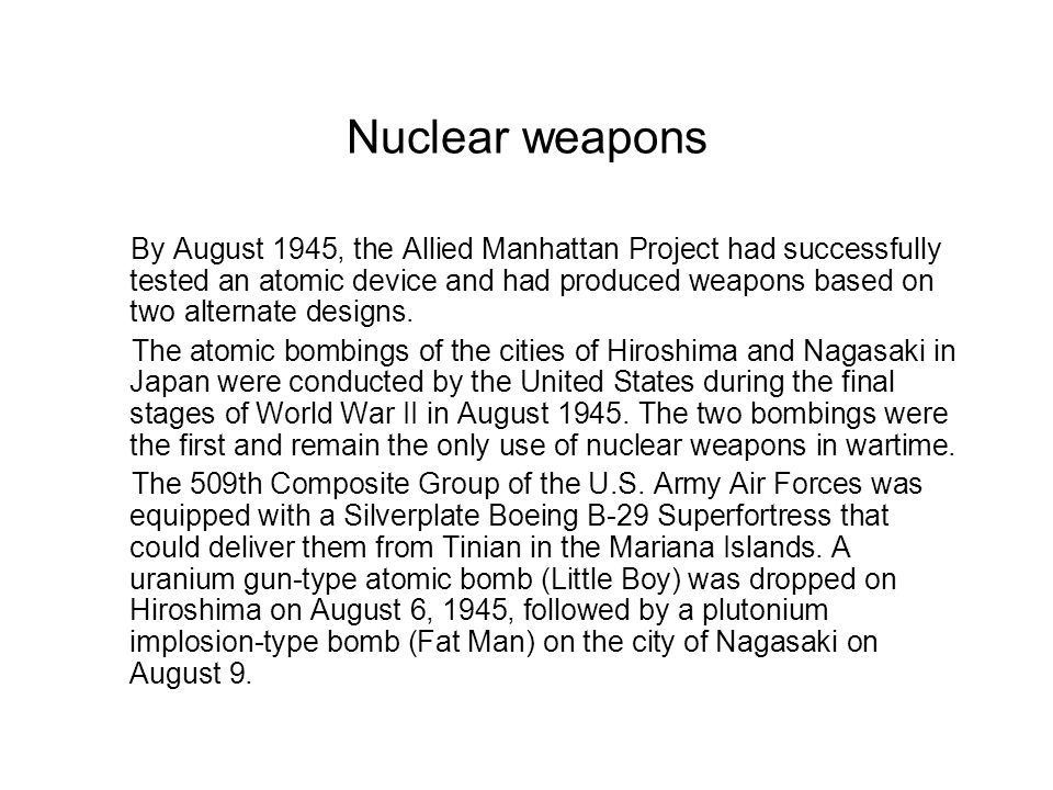 Nuclear weapons By August 1945, the Allied Manhattan Project had successfully tested an atomic device and had produced weapons based on two alternate