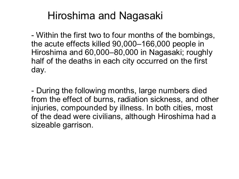 - Within the first two to four months of the bombings, the acute effects killed 90,000–166,000 people in Hiroshima and 60,000–80,000 in Nagasaki; roughly half of the deaths in each city occurred on the first day.