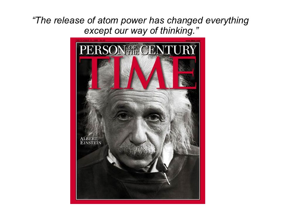 """""""The release of atom power has changed everything except our way of thinking."""""""