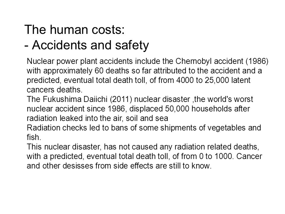 The human costs: - Accidents and safety Nuclear power plant accidents include the Chernobyl accident (1986) with approximately 60 deaths so far attributed to the accident and a predicted, eventual total death toll, of from 4000 to 25,000 latent cancers deaths.