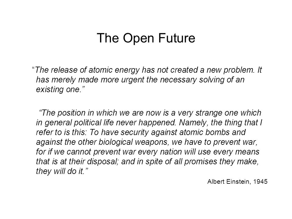 """The Open Future """"The release of atomic energy has not created a new problem. It has merely made more urgent the necessary solving of an existing one."""""""