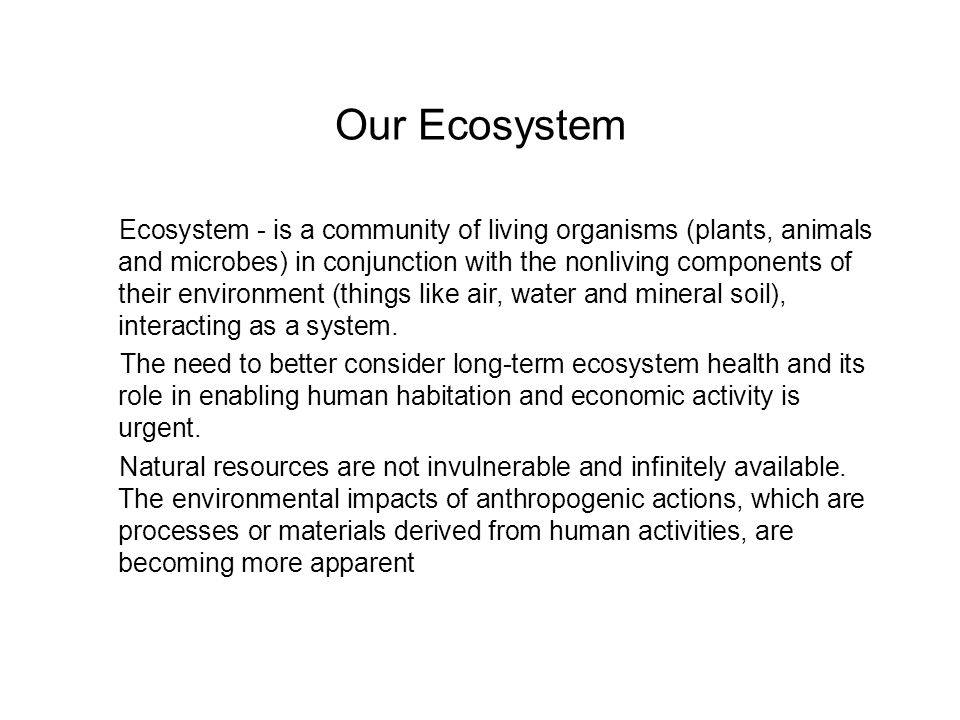 Our Ecosystem Ecosystem - is a community of living organisms (plants, animals and microbes) in conjunction with the nonliving components of their environment (things like air, water and mineral soil), interacting as a system.
