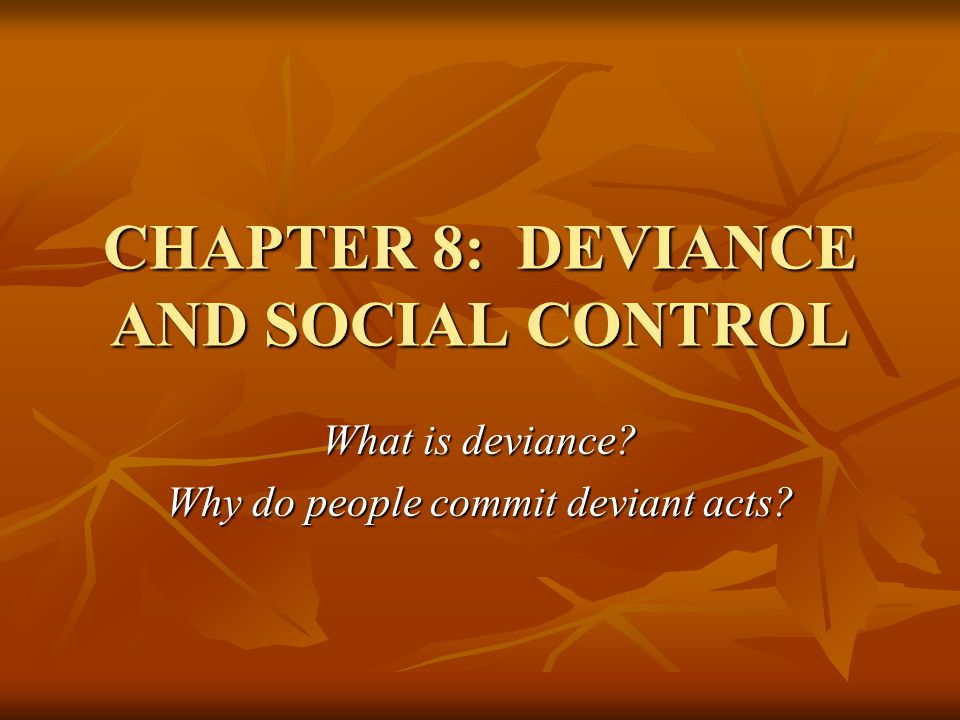 CHAPTER 8: DEVIANCE AND SOCIAL CONTROL What is deviance? Why do people commit deviant acts?