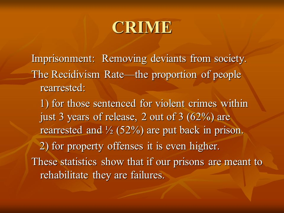 CRIME Imprisonment: Removing deviants from society. The Recidivism Rate—the proportion of people rearrested: 1) for those sentenced for violent crimes