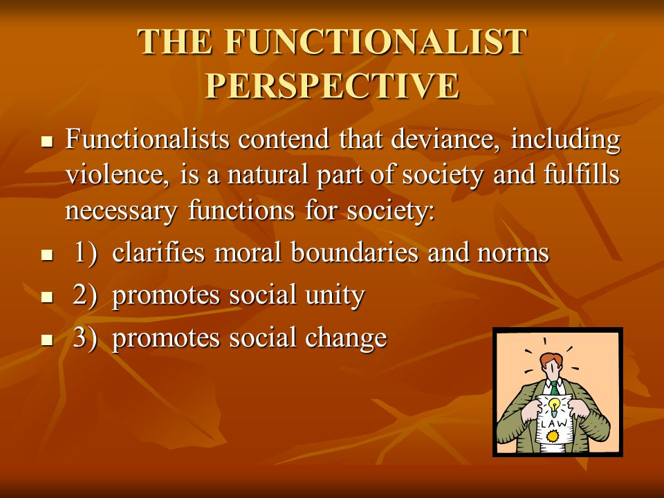 THE FUNCTIONALIST PERSPECTIVE Functionalists contend that deviance, including violence, is a natural part of society and fulfills necessary functions