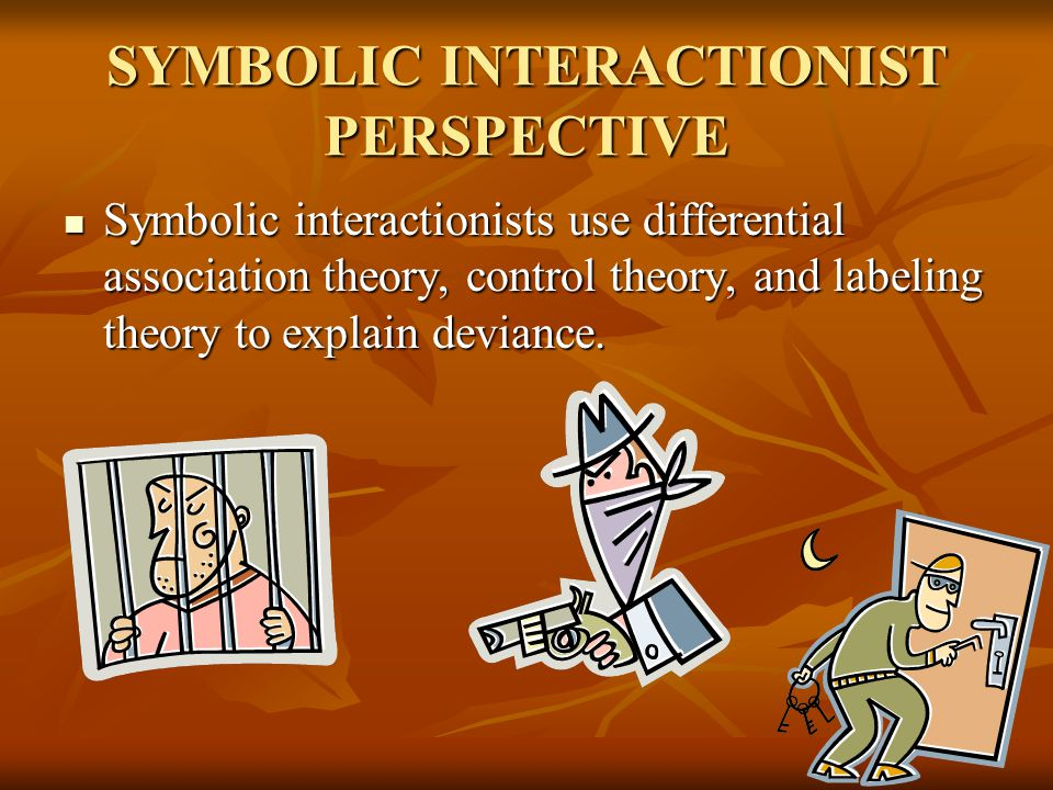 SYMBOLIC INTERACTIONIST PERSPECTIVE Symbolic interactionists use differential association theory, control theory, and labeling theory to explain devia