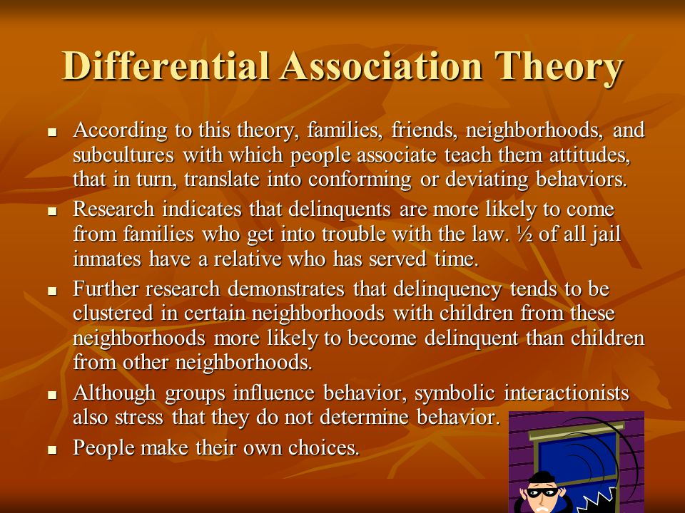 Differential Association Theory According to this theory, families, friends, neighborhoods, and subcultures with which people associate teach them att