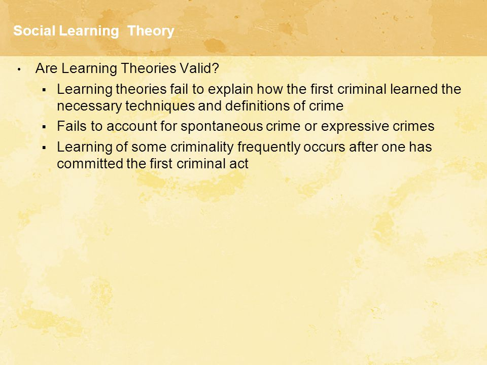 Social Learning Theory Are Learning Theories Valid?  Learning theories fail to explain how the first criminal learned the necessary techniques and de
