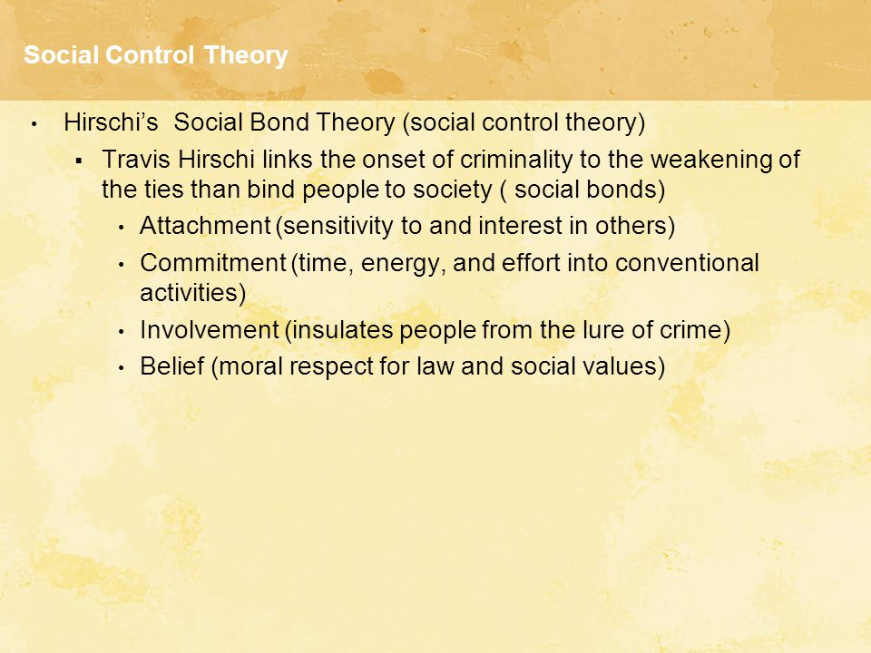 Social Control Theory Hirschi's Social Bond Theory (social control theory)  Travis Hirschi links the onset of criminality to the weakening of the tie